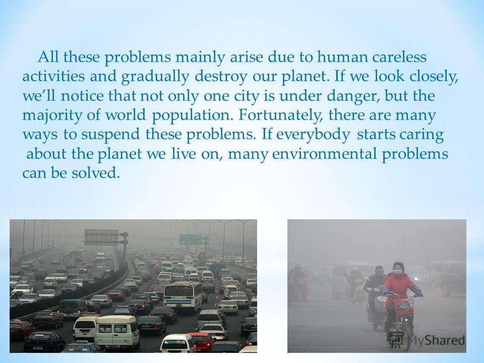 All these problems mainly arise due to human careless activities and gradually destroy our planet. If we look closely, well notice that not only one city is under danger, but the majority of world population. Fortunately, there are many ways to suspe