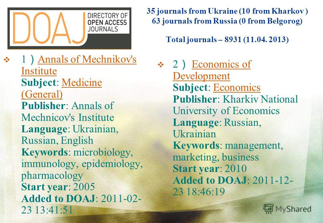 1 Annals of Mechnikov's Institute Subject: Medicine (General) Publisher: Annals of Mechnicov's Institute Language: Ukrainian, Russian, English Keywords: microbiology, immunology, epidemiology, pharmacology Start year: 2005 Added to DOAJ: 2011-02- 23