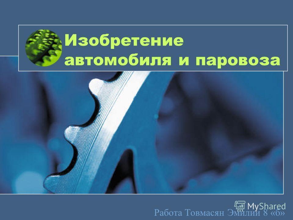 Изобретение автомобиля и паровоза Работа Товмасян Эмилии 8 «б»