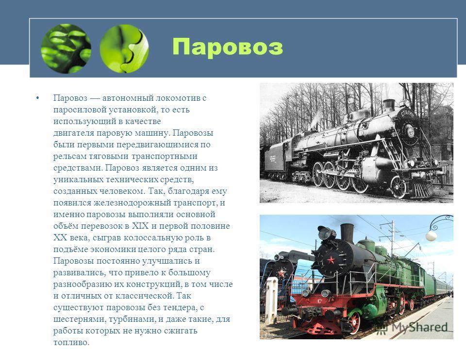 Паровоз Паровоз автономный локомотив с паросиловой установкой, то есть использующий в качестве двигателя паровую машину. Паровозы были первыми передвигающимися по рельсам тяговыми транспортными средствами. Паровоз является одним из уникальных техниче