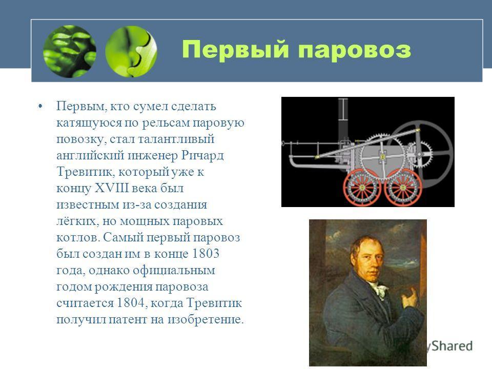 Первый паровоз Первым, кто сумел сделать катящуюся по рельсам паровую повозку, стал талантливый английский инженер Ричард Тревитик, который уже к концу XVIII века был известным из-за создания лёгких, но мощных паровых котлов. Самый первый паровоз был
