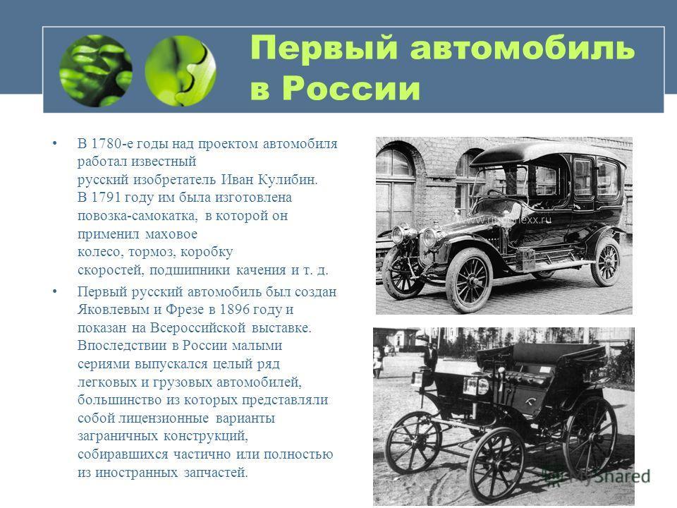 Первый автомобиль в России В 1780-е годы над проектом автомобиля работал известный русский изобретатель Иван Кулибин. В 1791 году им была изготовлена повозка-самокатка, в которой он применил маховое колесо, тормоз, коробку скоростей, подшипники качен