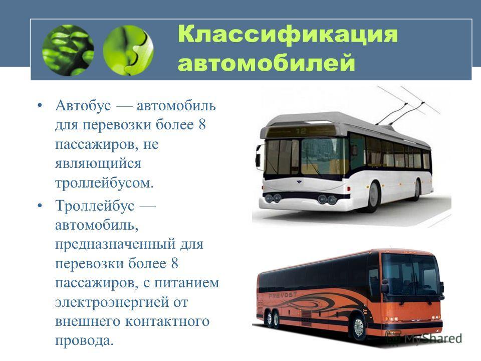 Классификация автомобилей Автобус автомобиль для перевозки более 8 пассажиров, не являющийся троллейбусом. Троллейбус автомобиль, предназначенный для перевозки более 8 пассажиров, с питанием электроэнергией от внешнего контактного провода.