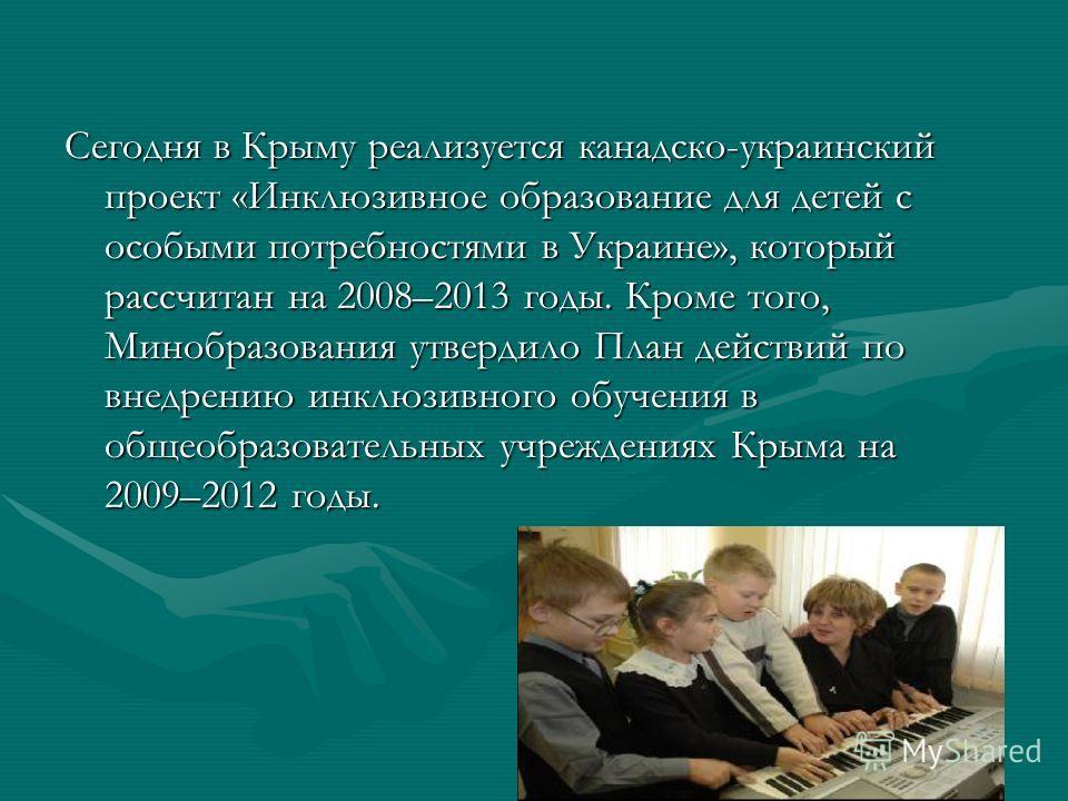 Сегодня в Крыму реализуется канадско-украинский проект «Инклюзивное образование для детей с особыми потребностями в Украине», который рассчитан на 2008–2013 годы. Кроме того, Минобразования утвердило План действий по внедрению инклюзивного обучения в