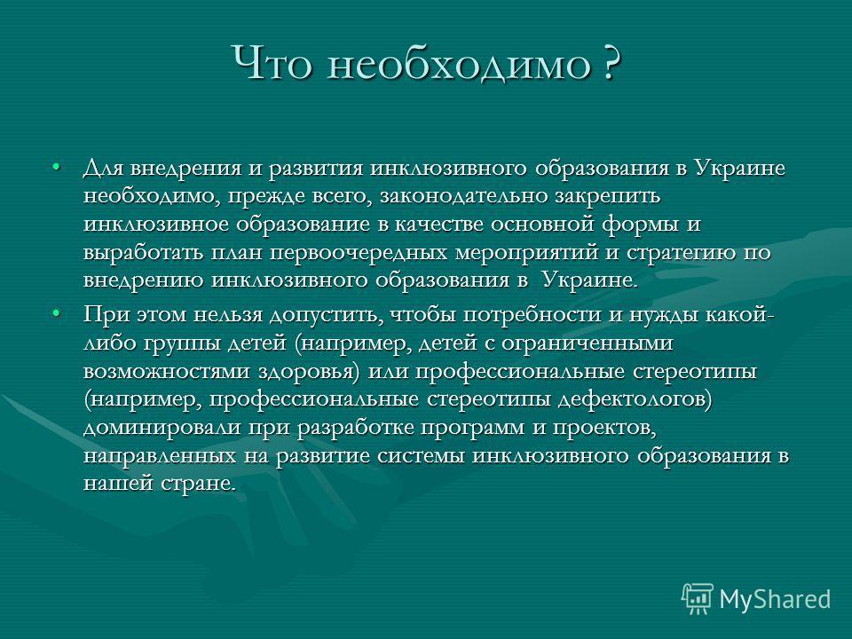 Что необходимо ? Для внедрения и развития инклюзивного образования в Украине необходимо, прежде всего, законодательно закрепить инклюзивное образование в качестве основной формы и выработать план первоочередных мероприятий и стратегию по внедрению ин