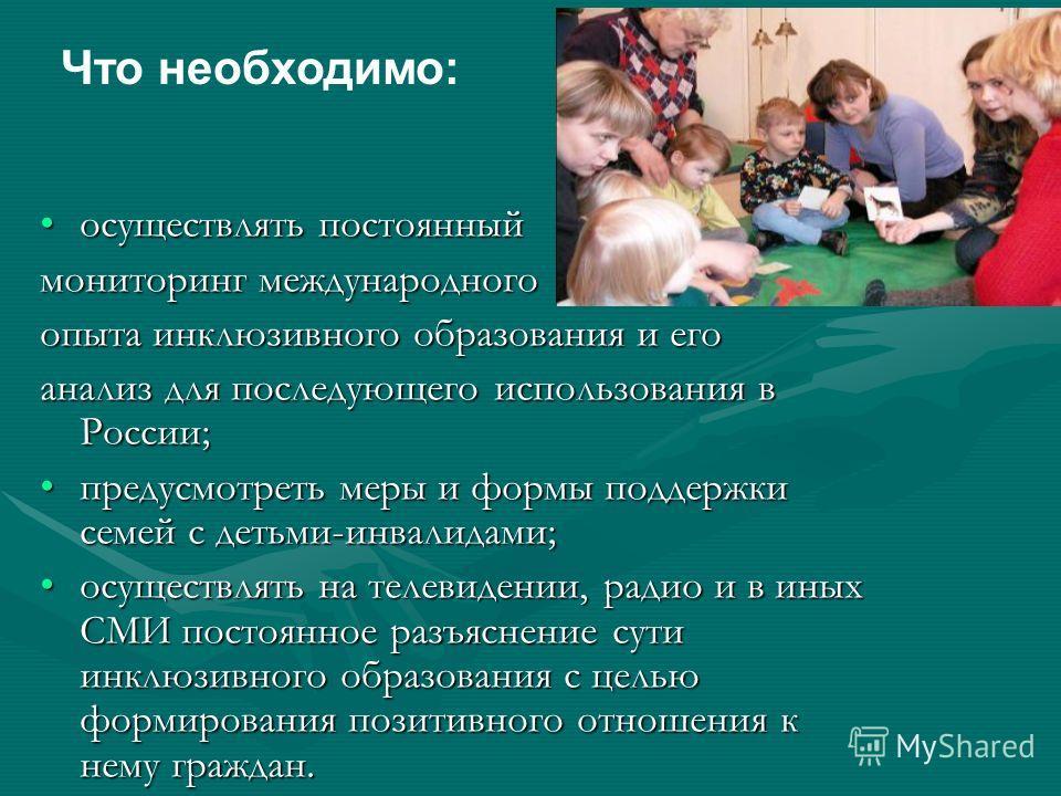 осуществлять постоянныйосуществлять постоянный мониторинг международного опыта инклюзивного образования и его анализ для последующего использования в России; предусмотреть меры и формы поддержки семей с детьми-инвалидами;предусмотреть меры и формы по