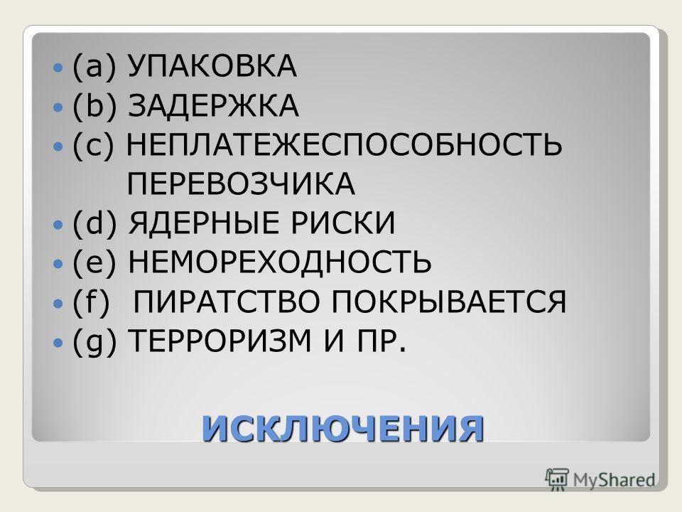 ИСКЛЮЧЕНИЯ (а) УПАКОВКА (b) ЗАДЕРЖКА (с) НЕПЛАТЕЖЕСПОСОБНОСТЬ ПЕРЕВОЗЧИКА (d) ЯДЕРНЫЕ РИСКИ (e) НЕМОРЕХОДНОСТЬ (f) ПИРАТСТВО ПОКРЫВАЕТСЯ (g) ТЕРРОРИЗМ И ПР.