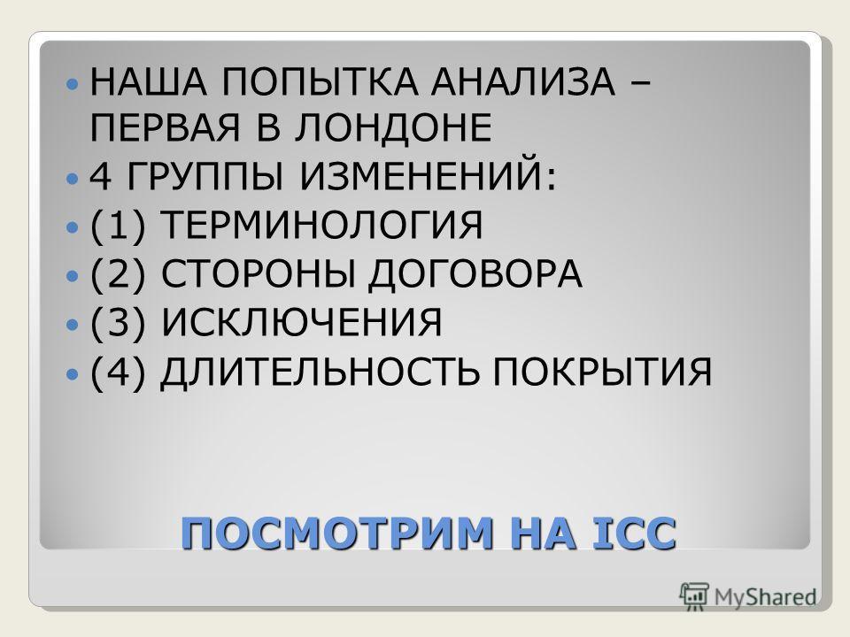 ПОСМОТРИМ НА ICC НАША ПОПЫТКА АНАЛИЗА – ПЕРВАЯ В ЛОНДОНЕ 4 ГРУППЫ ИЗМЕНЕНИЙ: (1) ТЕРМИНОЛОГИЯ (2) СТОРОНЫ ДОГОВОРА (3) ИСКЛЮЧЕНИЯ (4) ДЛИТЕЛЬНОСТЬ ПОКРЫТИЯ