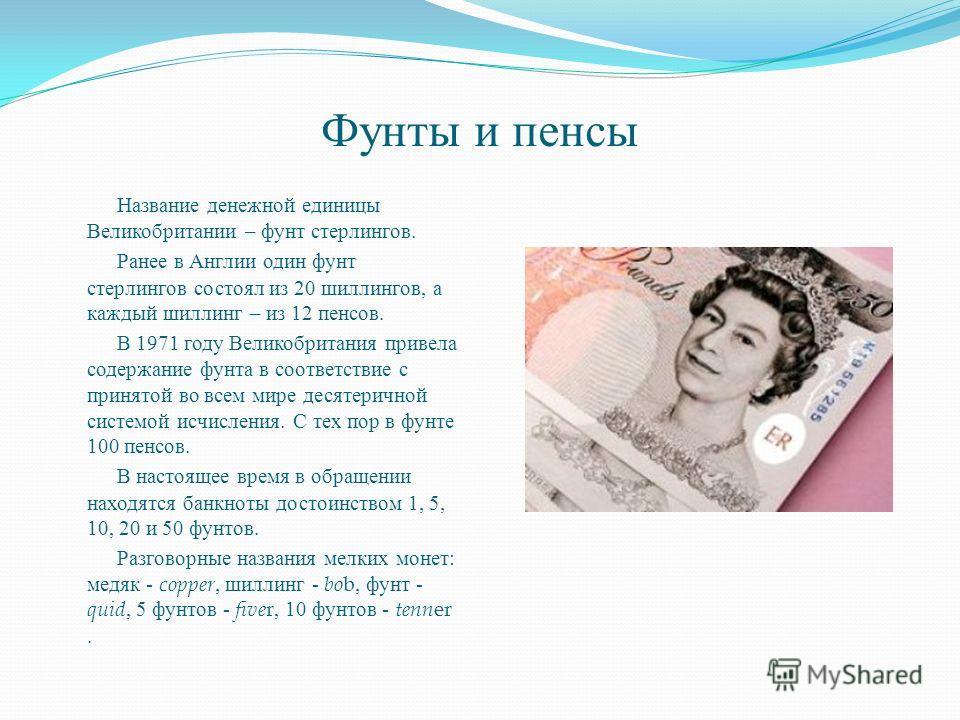 Фунты и пенсы Название денежной единицы Великобритании – фунт стерлингов. Ранее в Англии один фунт стерлингов состоял из 20 шиллингов, а каждый шиллинг – из 12 пенсов. В 1971 году Великобритания привела содержание фунта в соответствие с принятой во в