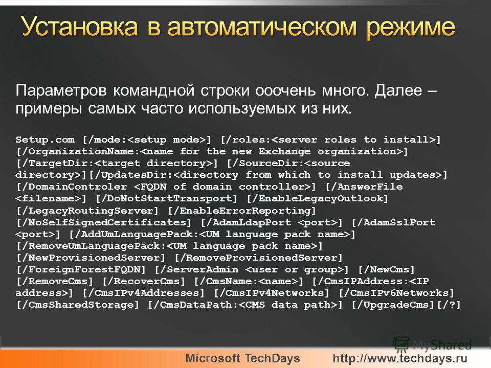 Microsoft TechDayshttp://www.techdays.ru Параметров командной строки ооочень много. Далее – примеры самых часто используемых из них. Setup.com [/mode: ] [/roles: ] [/OrganizationName: ] [/TargetDir: ] [/SourceDir: ][/UpdatesDir: ] [/DomainControler ]