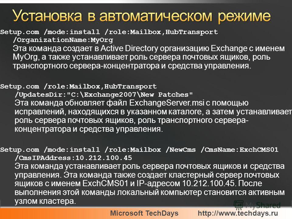 Microsoft TechDayshttp://www.techdays.ru Setup.com /mode:install /role:Mailbox,HubTransport /OrganizationName:MyOrg Эта команда создает в Active Directory организацию Exchange с именем MyOrg, а также устанавливает роль сервера почтовых ящиков, роль т