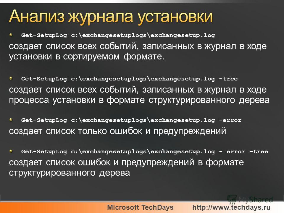 Microsoft TechDayshttp://www.techdays.ru Get-SetupLog c:\exchangesetuplogs\exchangesetup.log создает список всех событий, записанных в журнал в ходе установки в сортируемом формате. Get-SetupLog c:\exchangesetuplogs\exchangesetup.log -tree создает сп