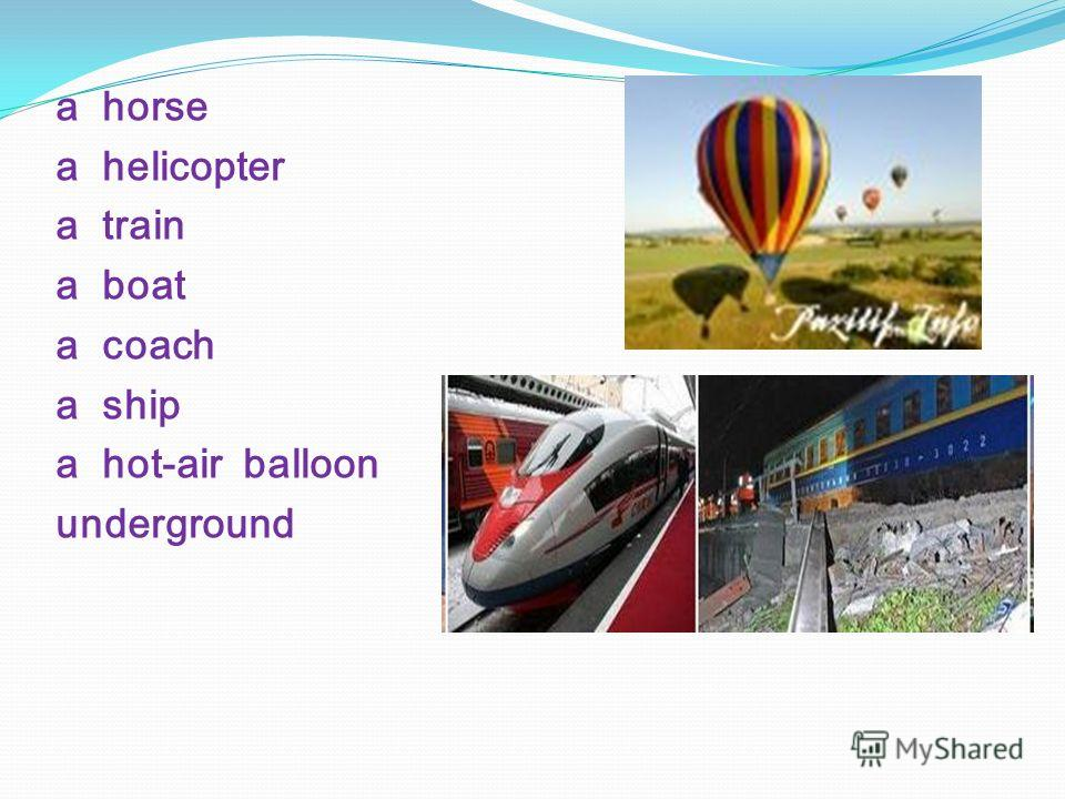 a horse a helicopter a train a boat a coach a ship a hot-air balloon underground