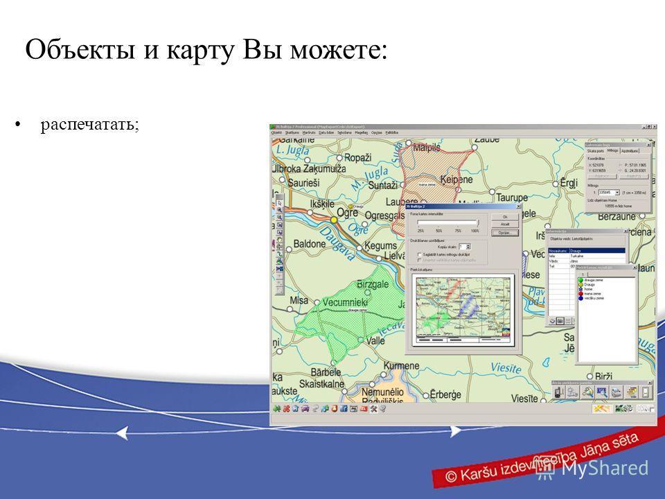 распечатать; Объекты и карту Вы можете: