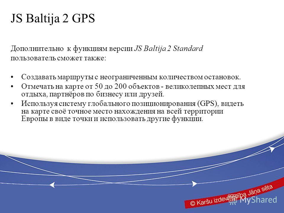 JS Baltija 2 GPS Дополнительно к функциям версии JS Baltija 2 Standard пользователь сможет также: Создавать маршруты с неограниченным количеством остановок. Отмечать на карте от 50 до 200 объектов - великолепных мест для отдыха, партнёров по бизнесу