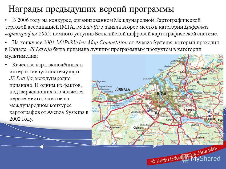 Награды предыдущих версий программы В 2006 году на конкурсе, организованном Международной Картографической торговой ассоциацией IMTA, JS Latvija 3 заняла второе место в категории Цифровая картография 2005, немного уступив Бельгийской цифровой картогр