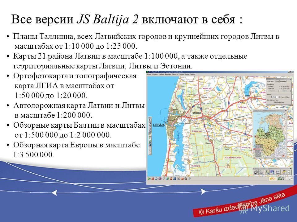 Все версии JS Baltija 2 включают в себя : Планы Таллинна, всех Латвийских городов и крупнейших городов Литвы в масштабах от 1:10 000 до 1:25 000. Карты 21 района Латвии в масштабе 1:100 000, а также отдельные территориальные карты Латвии, Литвы и Эст