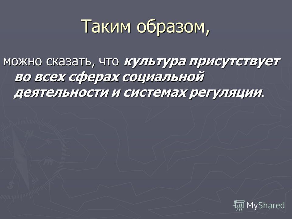 Таким образом, можно сказать, что культура присутствует во всех сферах социальной деятельности и системах регуляции.