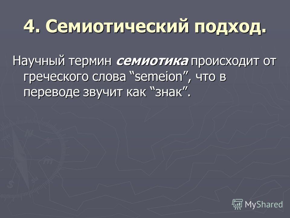 4. Семиотический подход. Научный термин семиотика происходит от греческого слова semeion, что в переводе звучит как знак.