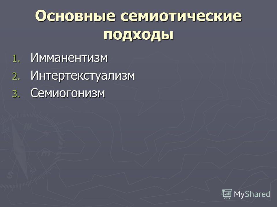 Основные семиотические подходы 1. Имманентизм 2. Интертекстуализм 3. Семиогонизм