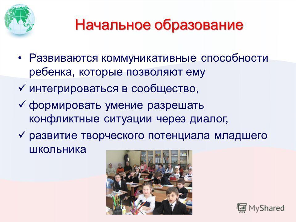 Начальное образование Развиваются коммуникативные способности ребенка, которые позволяют ему интегрироваться в сообщество, формировать умение разрешать конфликтные ситуации через диалог, развитие творческого потенциала младшего школьника