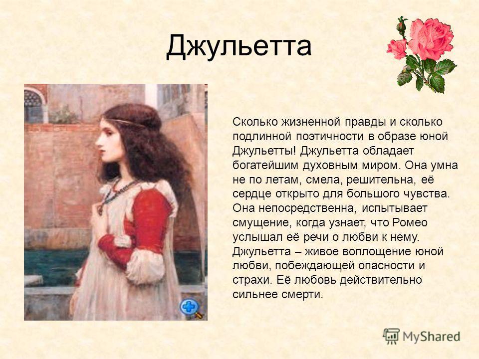 Джульетта Сколько жизненной правды и сколько подлинной поэтичности в образе юной Джульетты! Джульетта обладает богатейшим духовным миром. Она умна не по летам, смела, решительна, её сердце открыто для большого чувства. Она непосредственна, испытывает