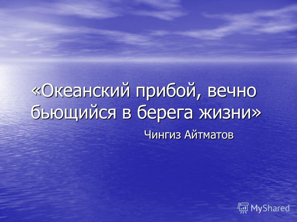 «Океанский прибой, вечно бьющийся в берега жизни» Чингиз Айтматов