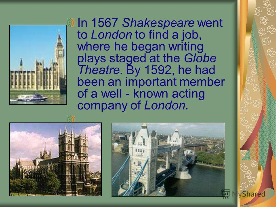 In 1567 Shakespeare went to London to find a job, where he began writing plays staged at the Globe Theatre. By 1592, he had been an important member of a well - known acting company of London.