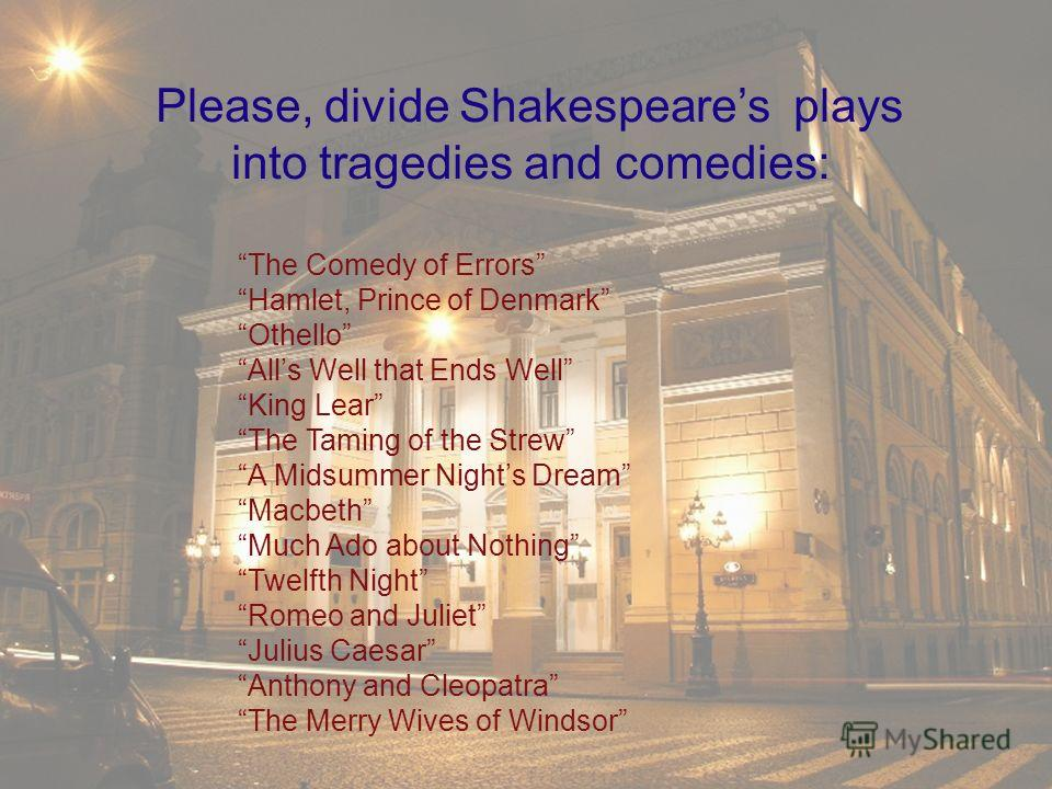 The Comedy of Errors Hamlet, Prince of Denmark Othello Alls Well that Ends Well King Lear The Taming of the Strew A Midsummer Nights Dream Macbeth Much Ado about Nothing Twelfth Night Romeo and Juliet Julius Caesar Anthony and Cleopatra The Merry Wiv