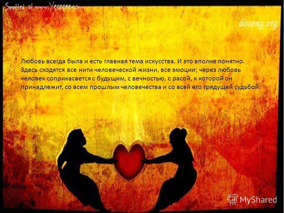Любовь всегда была и есть главная тема искусства. И это вполне понятно. Здесь сходятся все нити человеческой жизни, все эмоции; через любовь человек соприкасается с будущим, с вечностью, с расой, к которой он принадлежит, со всем прошлым человечества