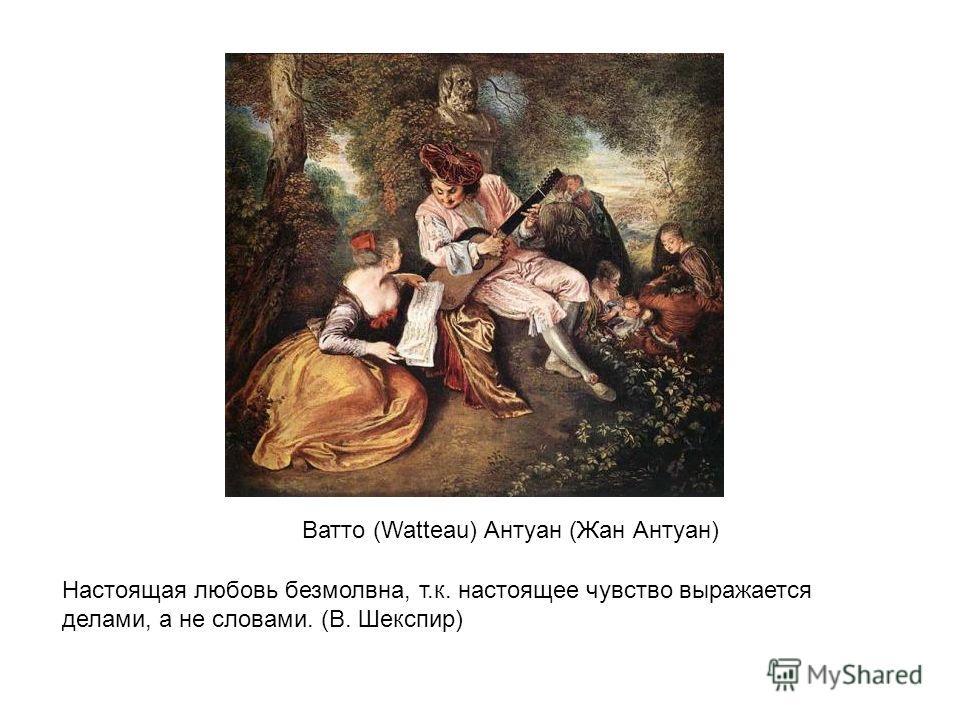 Настоящая любовь безмолвна, т.к. настоящее чувство выражается делами, а не словами. (В. Шекспир) Ватто (Watteau) Антуан (Жан Антуан)