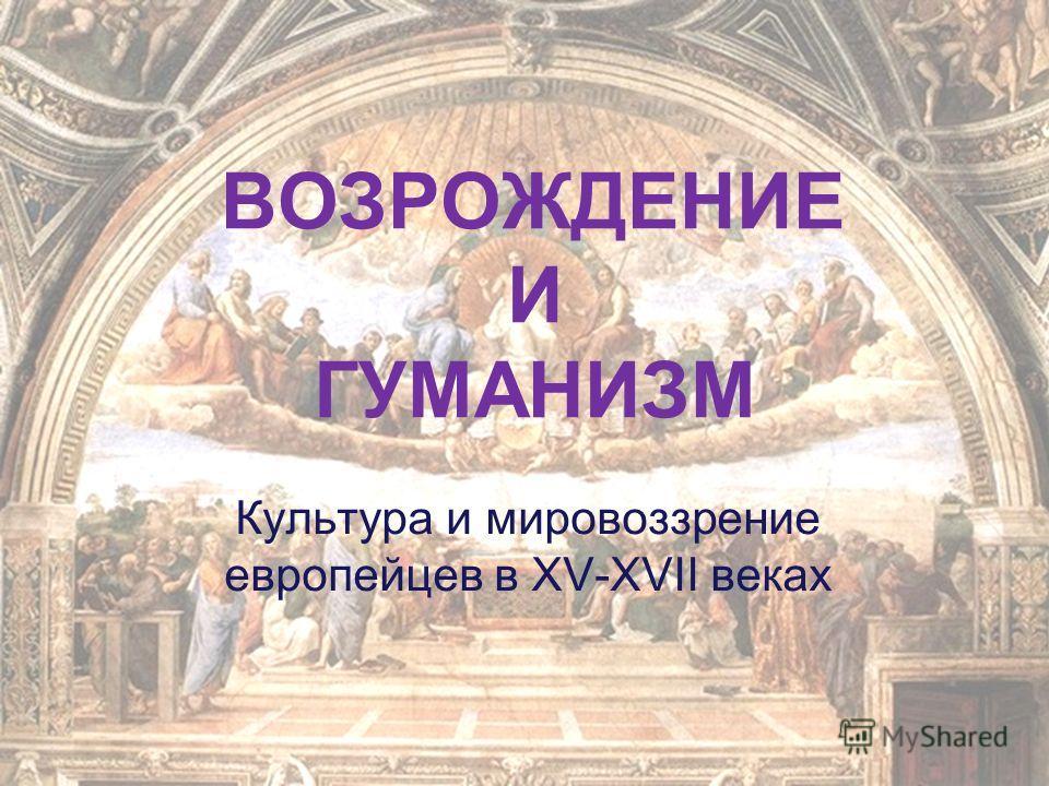 ВОЗРОЖДЕНИЕ И ГУМАНИЗМ Культура и мировоззрение европейцев в XV-XVII веках