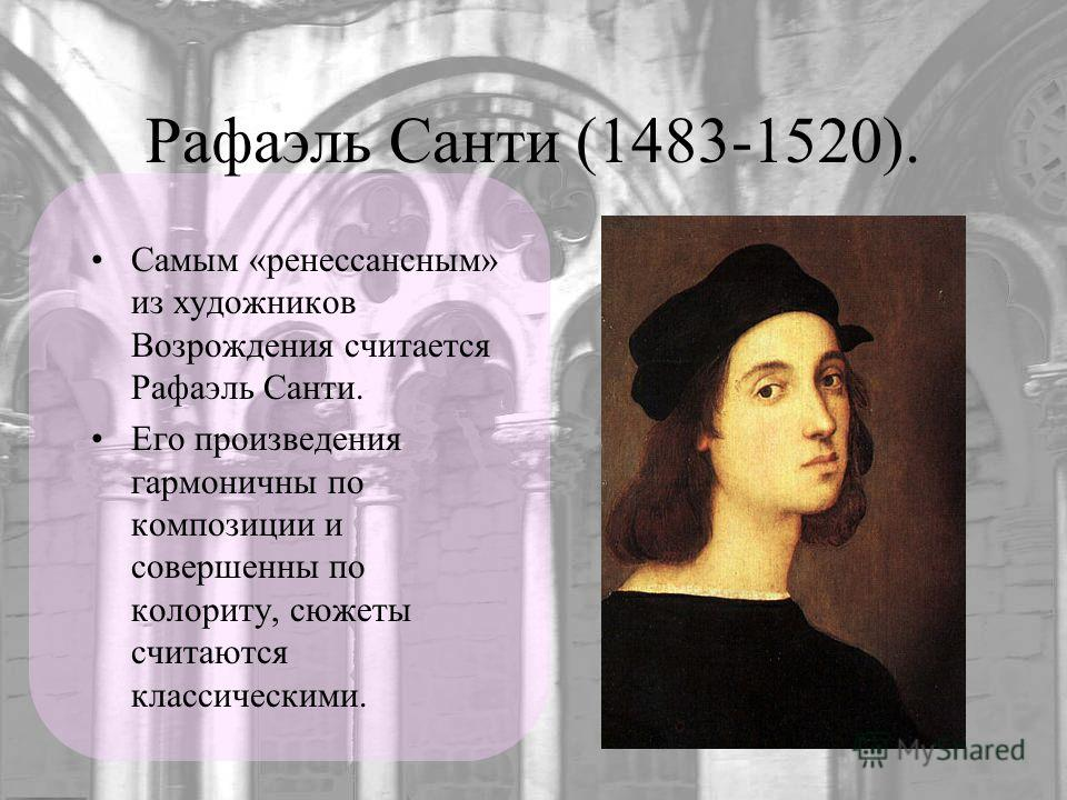 Рафаэль Санти (1483-1520). Самым «ренессансным» из художников Возрождения считается Рафаэль Санти. Его произведения гармоничны по композиции и совершенны по колориту, сюжеты считаются классическими.
