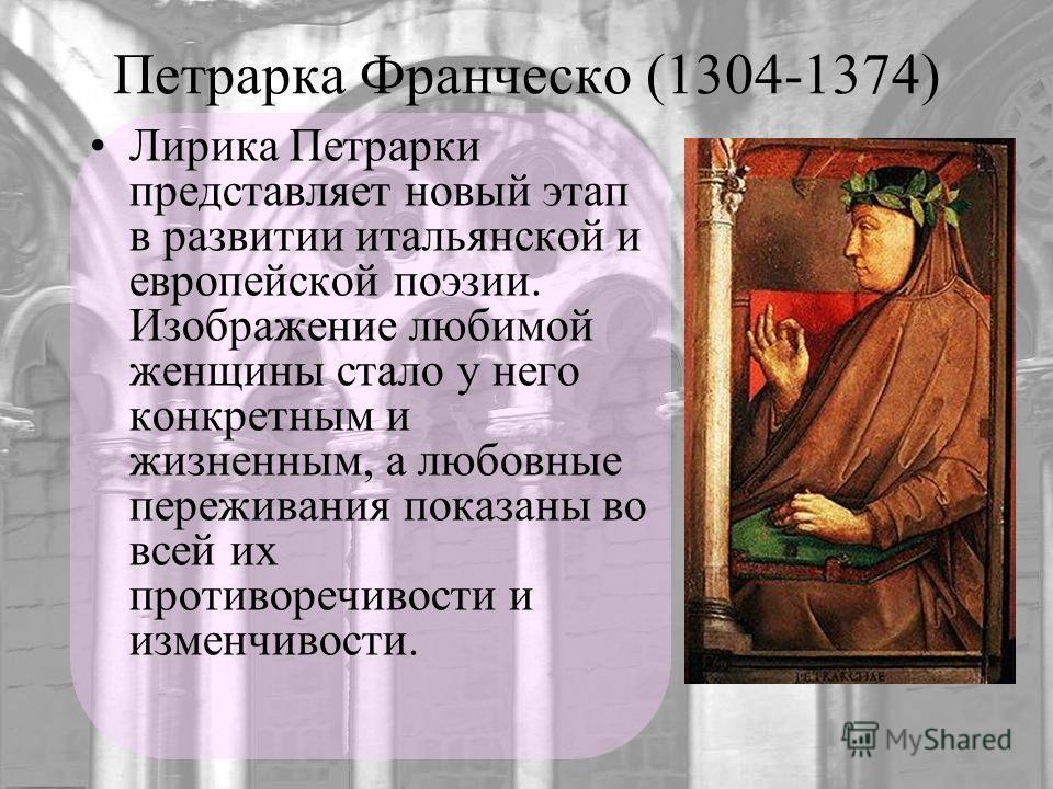Петрарка Франческо (1304-1374) Лирика Петрарки представляет новый этап в развитии итальянской и европейской поэзии. Изображение любимой женщины стало у него конкретным и жизненным, а любовные переживания показаны во всей их противоречивости и изменчи