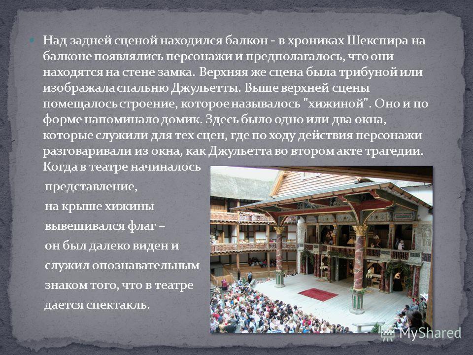 Над задней сценой находился балкон - в хрониках Шекспира на балконе появлялись персонажи и предполагалось, что они находятся на стене замка. Верхняя же сцена была трибуной или изображала спальню Джульетты. Выше верхней сцены помещалось строение, кото