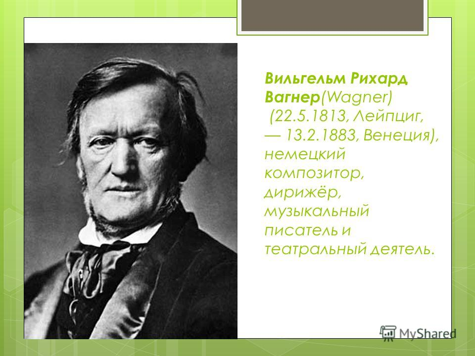 Вильгельм Рихард Вагнер (Wagner) (22.5.1813, Лейпциг, 13.2.1883, Венеция), немецкий композитор, дирижёр, музыкальный писатель и театральный деятель.