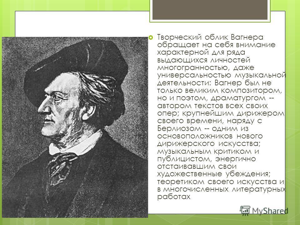 Творческий облик Вагнера обращает на себя внимание характерной для ряда выдающихся личностей многогранностью, даже универсальностью музыкальной деятельности: Вагнер был не только великим композитором, но и поэтом, драматургом -- автором текстов всех