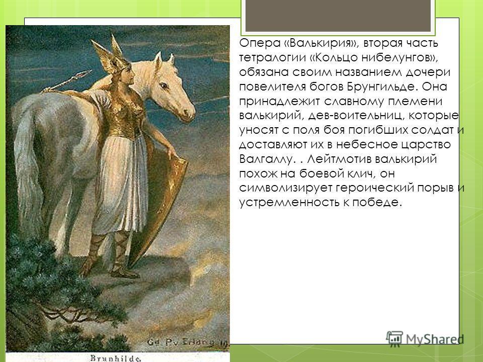 Опера «Валькирия», вторая часть тетралогии «Кольцо нибелунгов», обязана своим названием дочери повелителя богов Брунгильде. Она принадлежит славному племени валькирий, дев-воительниц, которые уносят с поля боя погибших солдат и доставляют их в небесн