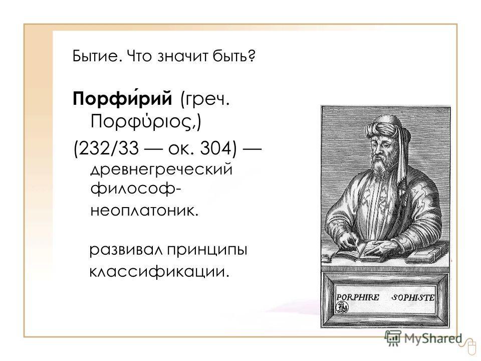 Бытие. Что значит быть? Порфирий (греч. Πορφύριος,) (232/33 ок. 304) древнегреческий философ- неоплатоник. развивал принципы классификации.