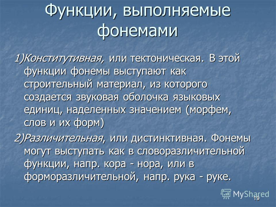 Функции, выполняемые фонемами 1)Конститутивная, или тектоническая. В этой функции фонемы выступают как строительный материал, из которого создается звуковая оболочка языковых единиц, наделенных значением (морфем, слов и их форм) 2)Различительная, или