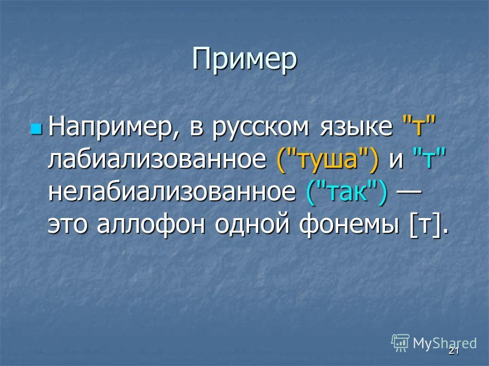 Пример Например, в русском языке т лабиализованное (туша) и т нелабиализованное (так) это аллофон одной фонемы [т]. Например, в русском языке т лабиализованное (туша) и т нелабиализованное (так) это аллофон одной фонемы [т]. 21