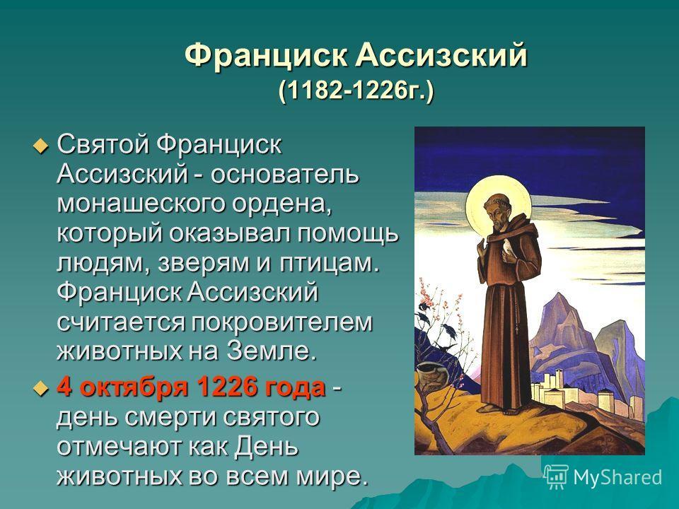 Франциск Аccизский (1182-1226г.) Святой Франциск Ассизский - основатель монашеского ордена, который оказывал помощь людям, зверям и птицам. Франциск Ассизский считается покровителем животных на Земле. Святой Франциск Ассизский - основатель монашеског