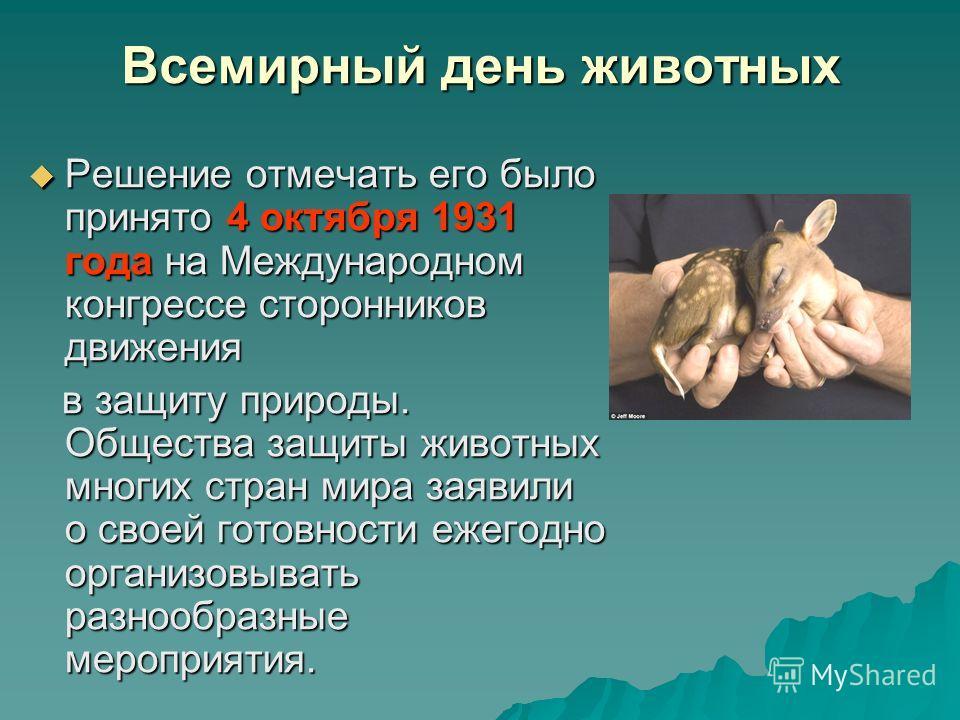 Всемирный день животных Решение отмечать его было принято 4 октября 1931 года на Международном конгрессе сторонников движения Решение отмечать его было принято 4 октября 1931 года на Международном конгрессе сторонников движения в защиту природы. Обще