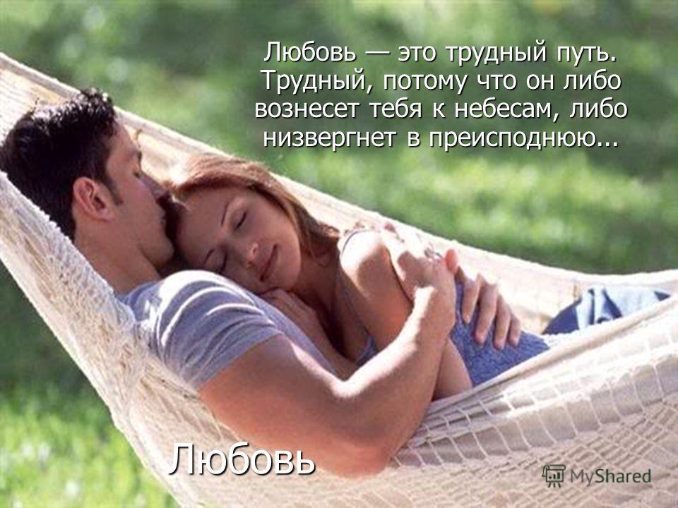 Любовь Любовь это трудный путь. Трудный, потому что он либо вознесет тебя к небесам, либо низвергнет в преисподнюю...
