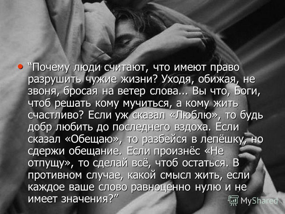 Почему люди считают, что имеют право разрушить чужие жизни? Уходя, обижая, не звоня, бросая на ветер слова... Вы что, Боги, чтоб решать кому мучиться, а кому жить счастливо? Если уж сказал «Люблю», то будь добр любить до последнего вздоха. Если сказа
