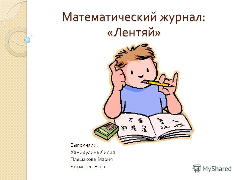 Математический журнал : « Лентяй » Выполняли : Хамидулина Лилия Плешакова Мария Чекменев Егор