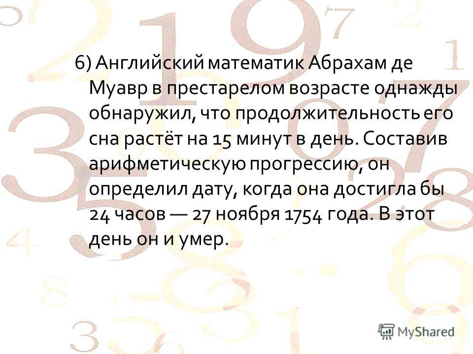 6) Английский математик Абрахам де Муавр в престарелом возрасте однажды обнаружил, что продолжительность его сна растёт на 15 минут в день. Составив арифметическую прогрессию, он определил дату, когда она достигла бы 24 часов 27 ноября 1754 года. В э