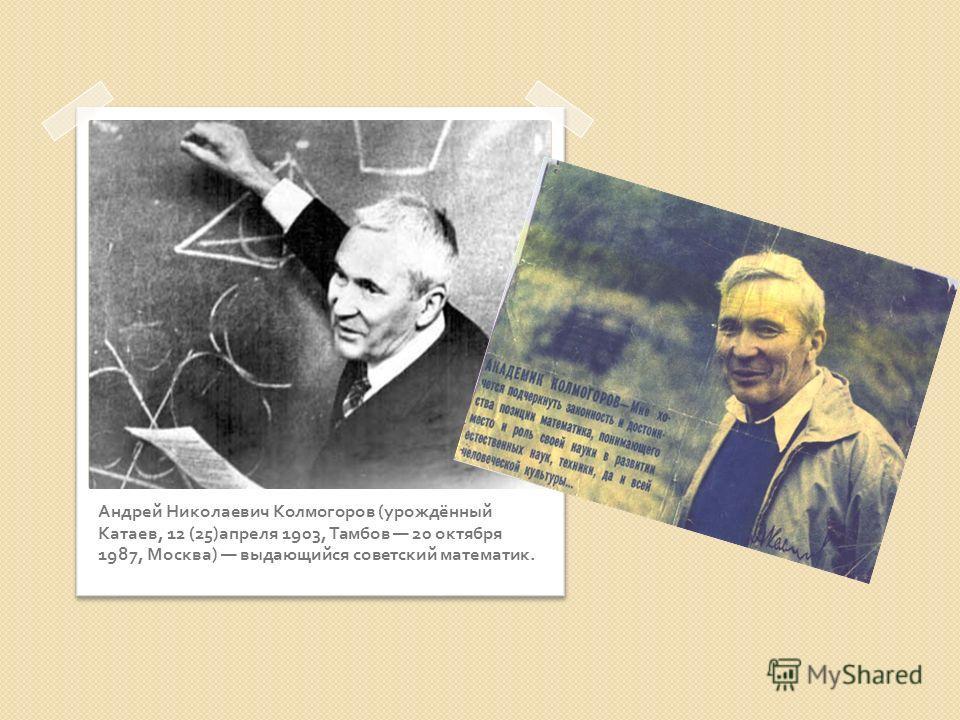 Андрей Николаевич Колмогоров ( урождённый Катаев, 12 (25) апреля 1903, Тамбов 20 октября 1987, Москва ) выдающийся советский математик.