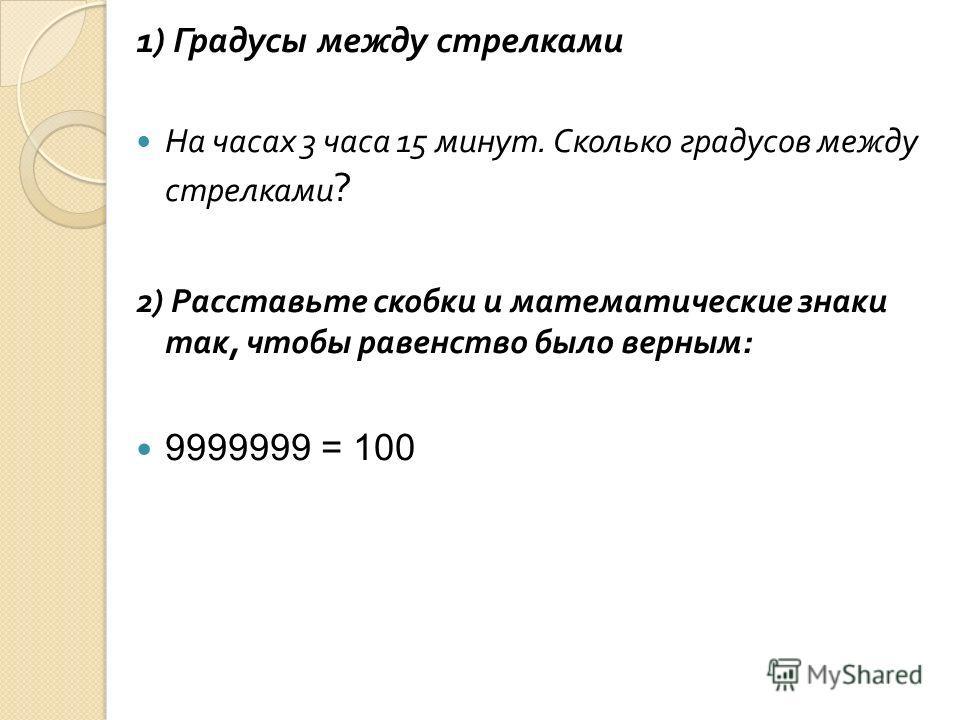 1) Градусы между стрелками На часах 3 часа 15 минут. Сколько градусов между стрелками ? 2) Расставьте скобки и математические знаки так, чтобы равенство было верным : 9999999 = 100