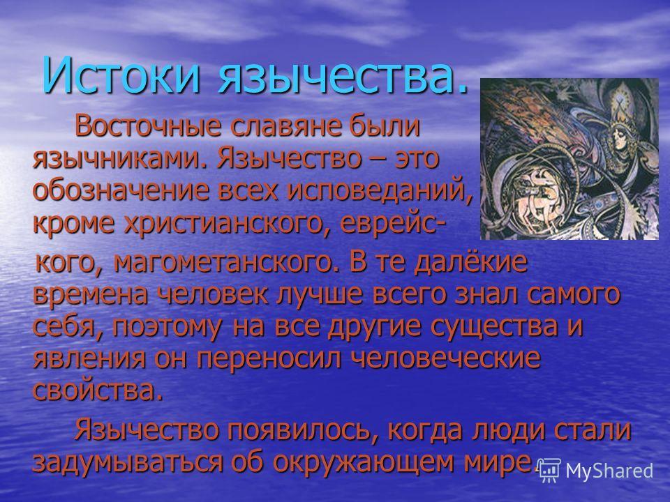 Истоки язычества. Восточные славяне были язычниками. Язычество – это обозначение всех исповеданий, кроме христианского, еврейc- кого, магометанского. В те далёкие времена человек лучше всего знал самого себя, поэтому на все другие существа и явления